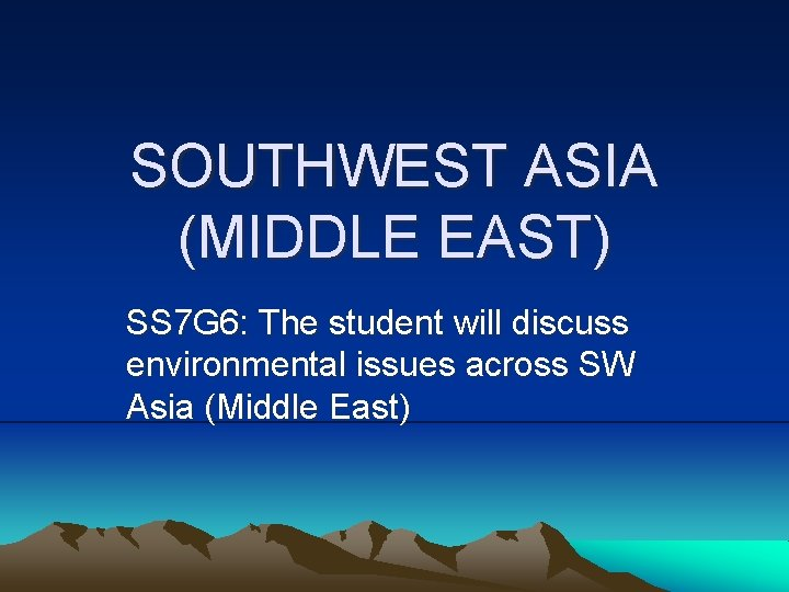 SOUTHWEST ASIA (MIDDLE EAST) SS 7 G 6: The student will discuss environmental issues