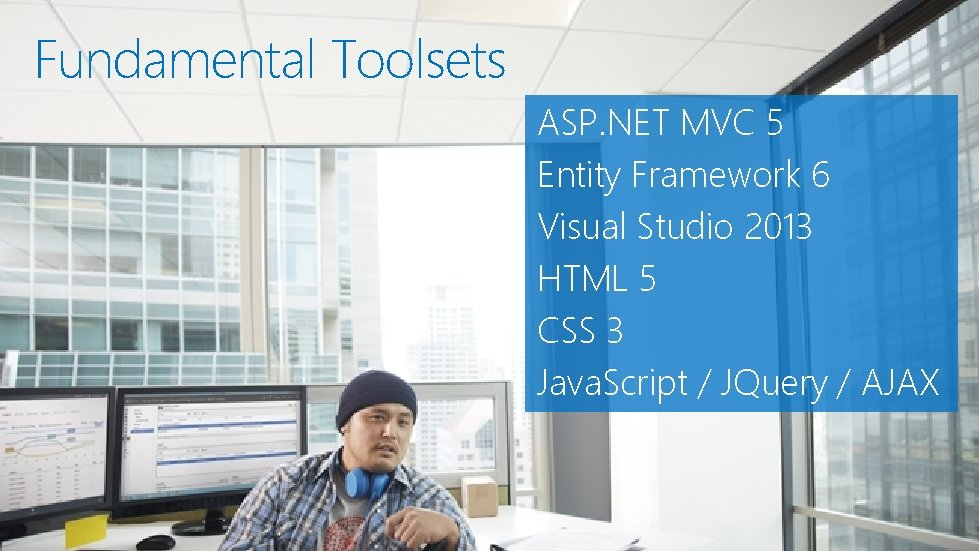 Fundamental Toolsets ASP. NET MVC 5 Entity Framework 6 Visual Studio 2013 HTML 5