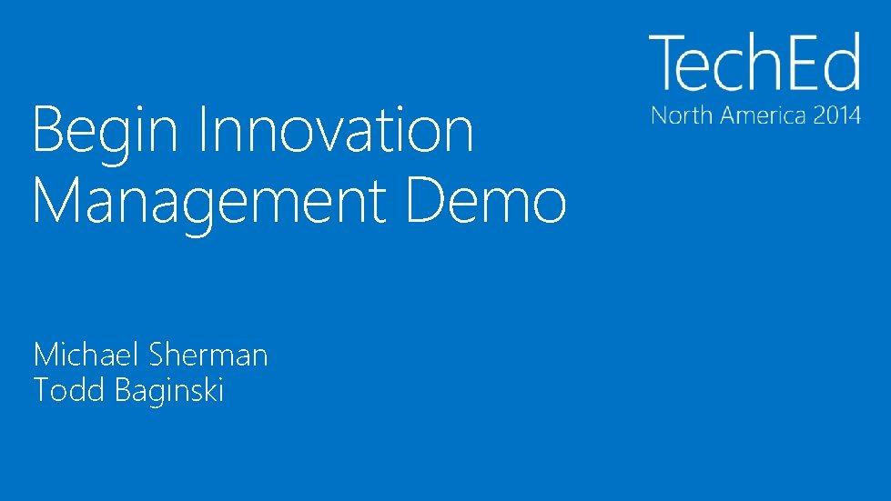 Begin Innovation Management Demo Michael Sherman Todd Baginski