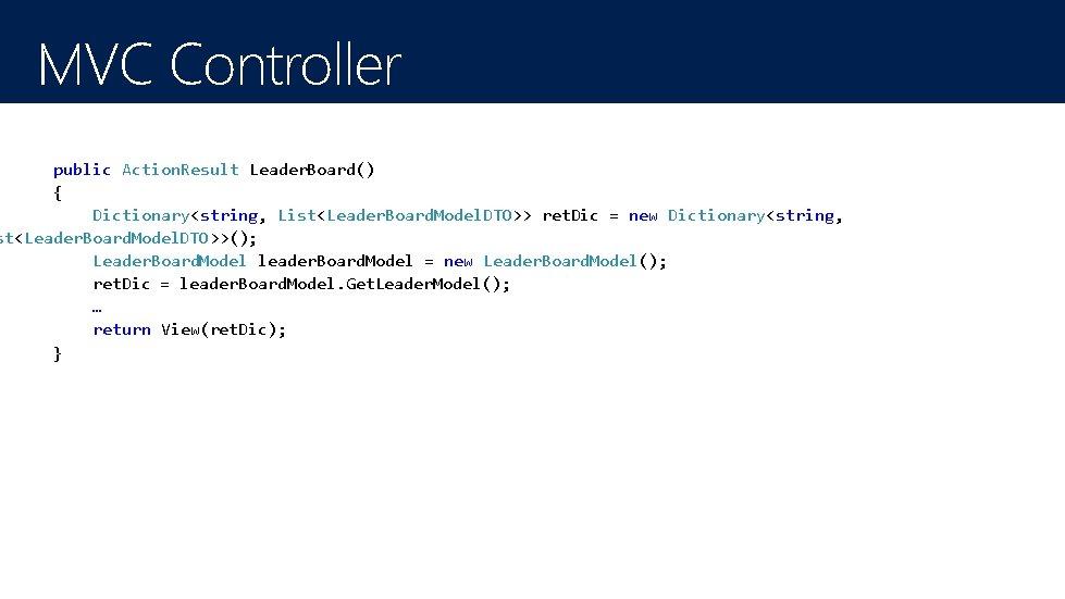 MVC Controller public Action. Result Leader. Board() { Dictionary<string, List<Leader. Board. Model. DTO>> ret.