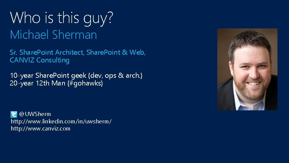 Who is this guy? Michael Sherman Sr. Share. Point Architect, Share. Point & Web,