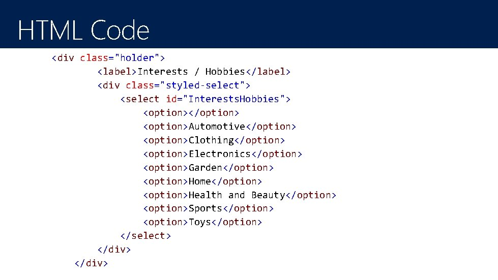 "HTML Code <div class=""holder""> <label>Interests / Hobbies</label> <div class=""styled-select""> <select id=""Interests. Hobbies""> <option></option> <option>Automotive</option>"