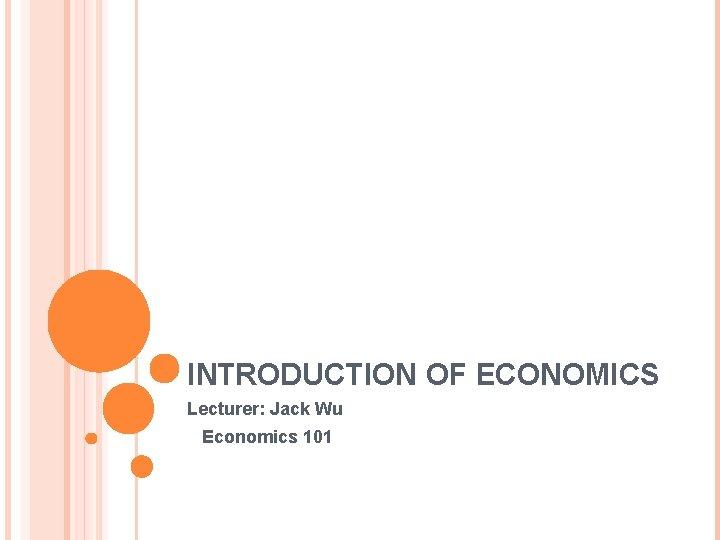INTRODUCTION OF ECONOMICS Lecturer: Jack Wu Economics 101