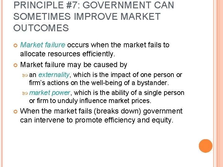 PRINCIPLE #7: GOVERNMENT CAN SOMETIMES IMPROVE MARKET OUTCOMES Market failure occurs when the market