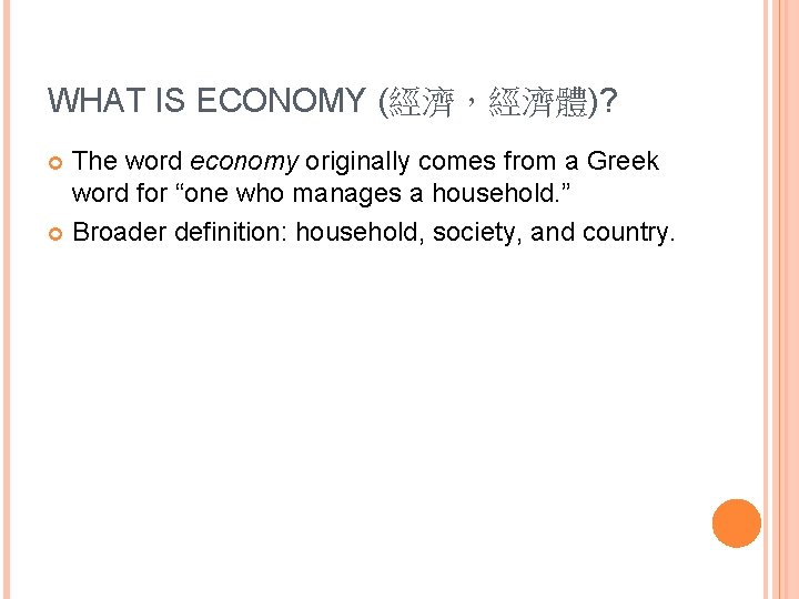 WHAT IS ECONOMY (經濟,經濟體)? The word economy originally comes from a Greek word for