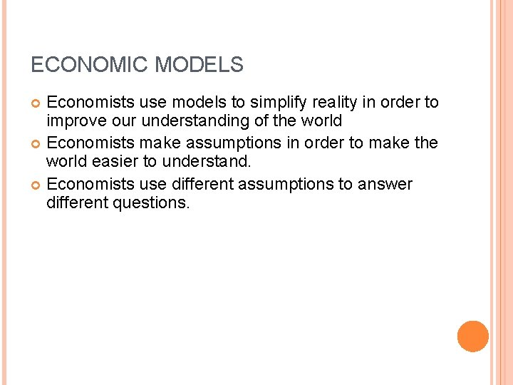 ECONOMIC MODELS Economists use models to simplify reality in order to improve our understanding