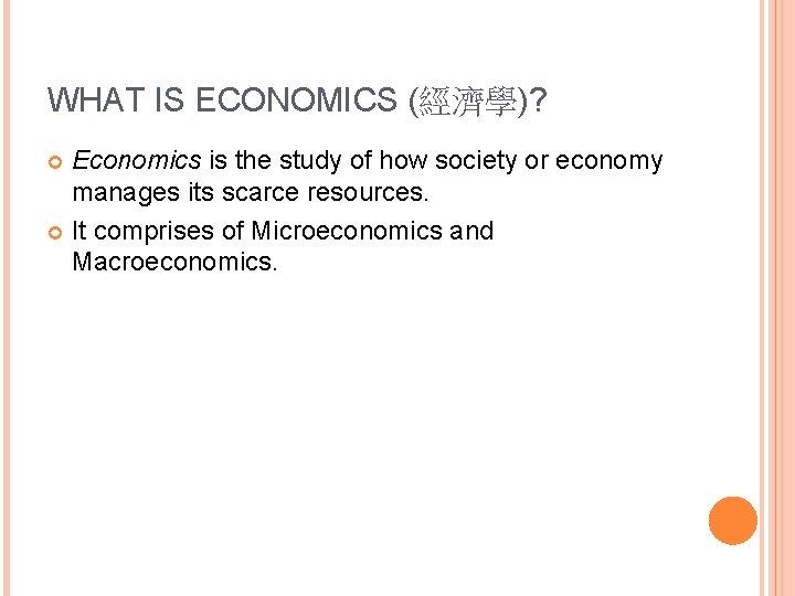 WHAT IS ECONOMICS (經濟學)? Economics is the study of how society or economy manages