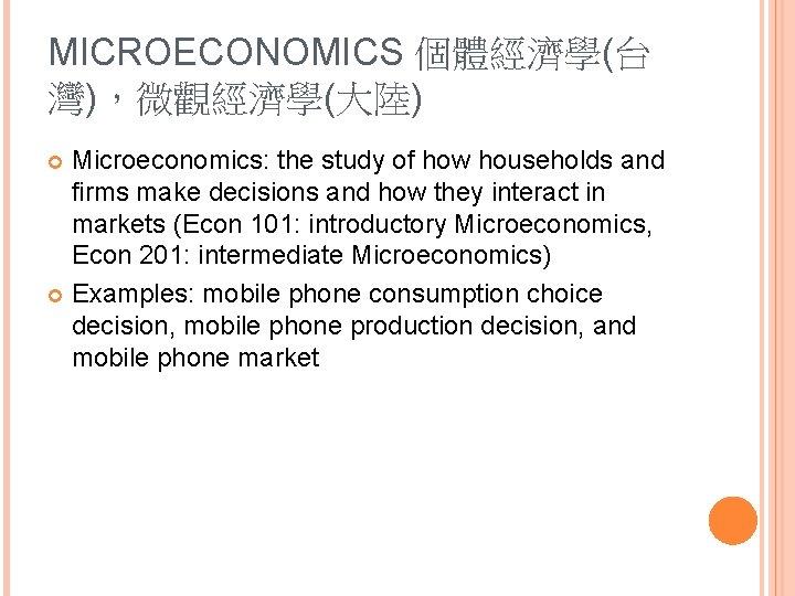 MICROECONOMICS 個體經濟學(台 灣),微觀經濟學(大陸) Microeconomics: the study of how households and firms make decisions and