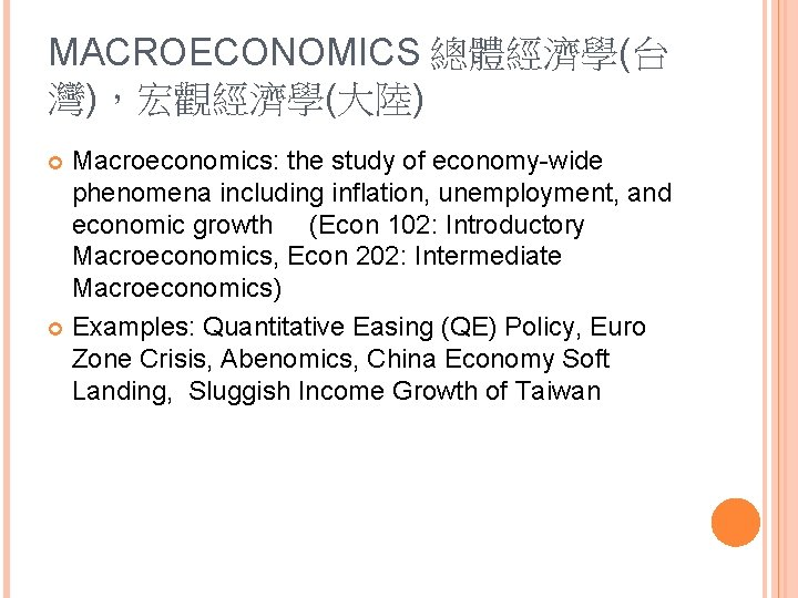 MACROECONOMICS 總體經濟學(台 灣),宏觀經濟學(大陸) Macroeconomics: the study of economy-wide phenomena including inflation, unemployment, and economic