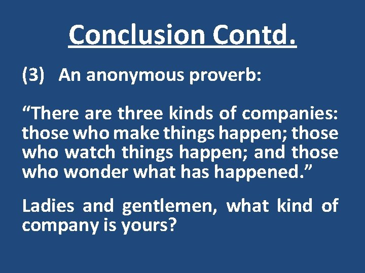 """Conclusion Contd. (3) An anonymous proverb: """"There are three kinds of companies: those who"""