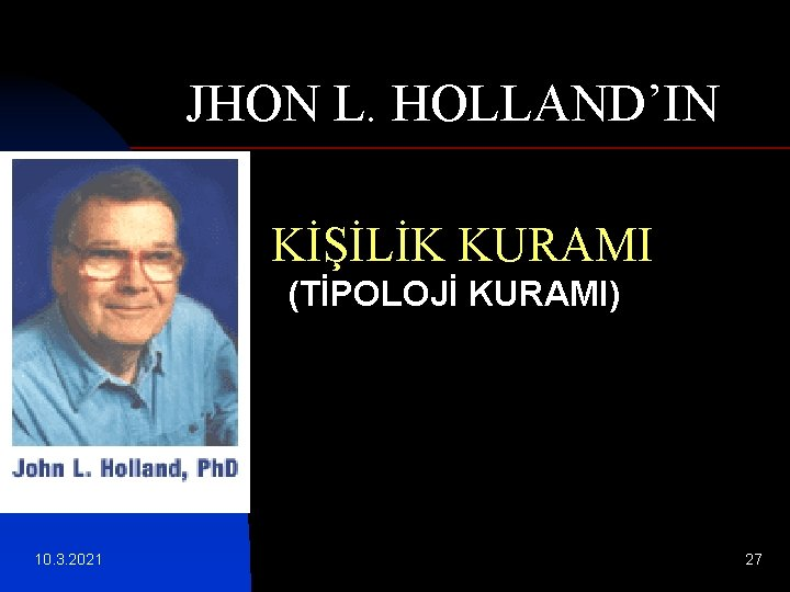 JHON L. HOLLAND'IN KİŞİLİK KURAMI (TİPOLOJİ KURAMI) 10. 3. 2021 27