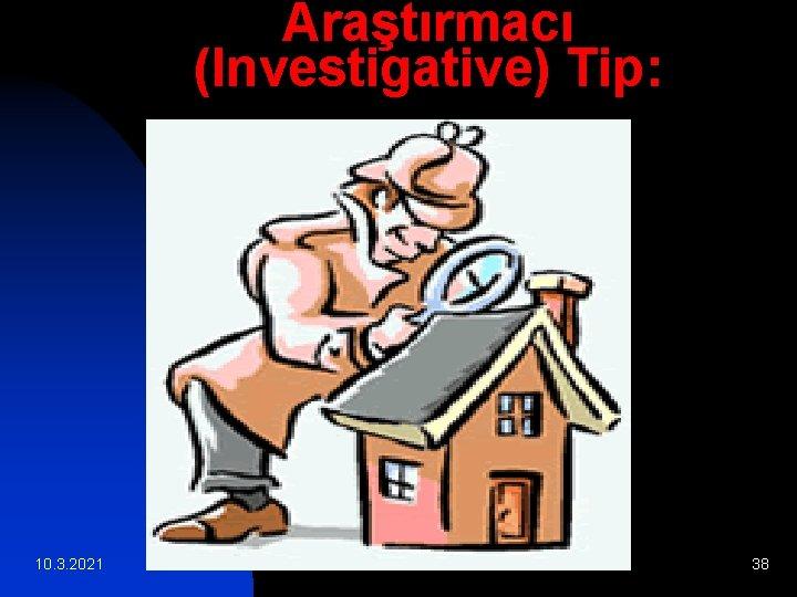 Araştırmacı (Investigative) Tip: 10. 3. 2021 38