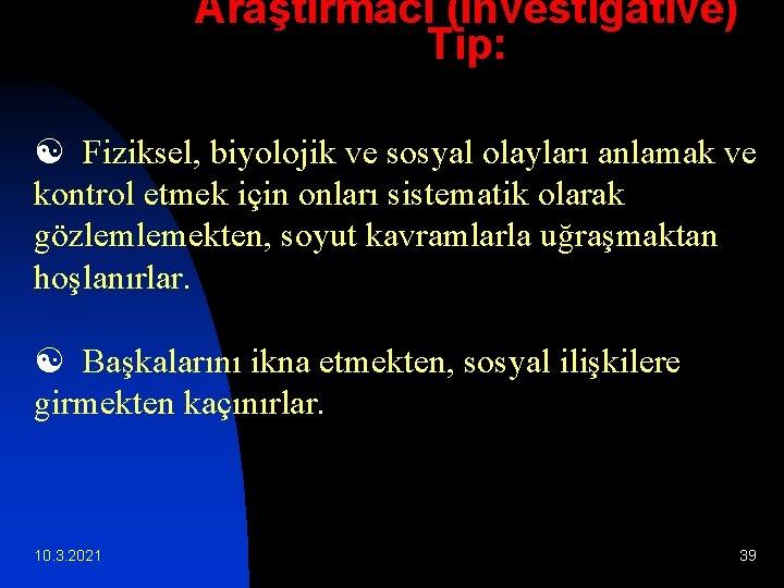 Araştırmacı (Investigative) Tip: [ Fiziksel, biyolojik ve sosyal olayları anlamak ve kontrol etmek için