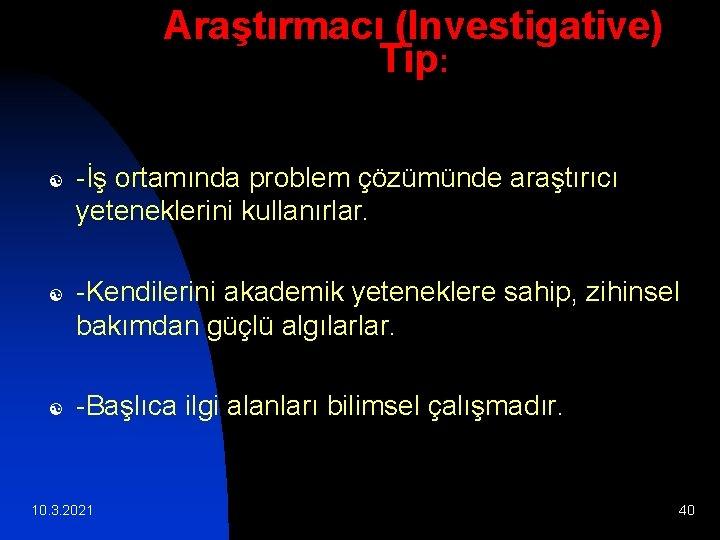 Araştırmacı (Investigative) Tip: [ [ [ -İş ortamında problem çözümünde araştırıcı yeteneklerini kullanırlar. -Kendilerini