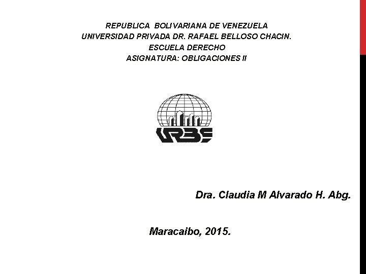 REPUBLICA BOLIVARIANA DE VENEZUELA UNIVERSIDAD PRIVADA DR. RAFAEL BELLOSO CHACIN. ESCUELA DERECHO ASIGNATURA: OBLIGACIONES