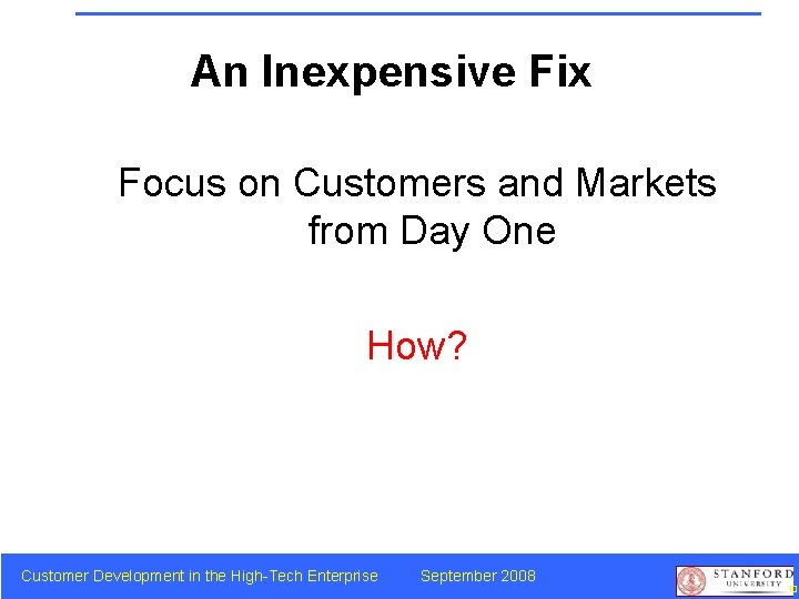 An Inexpensive Fix Focus on Customers and Markets from Day One How? Customer Development