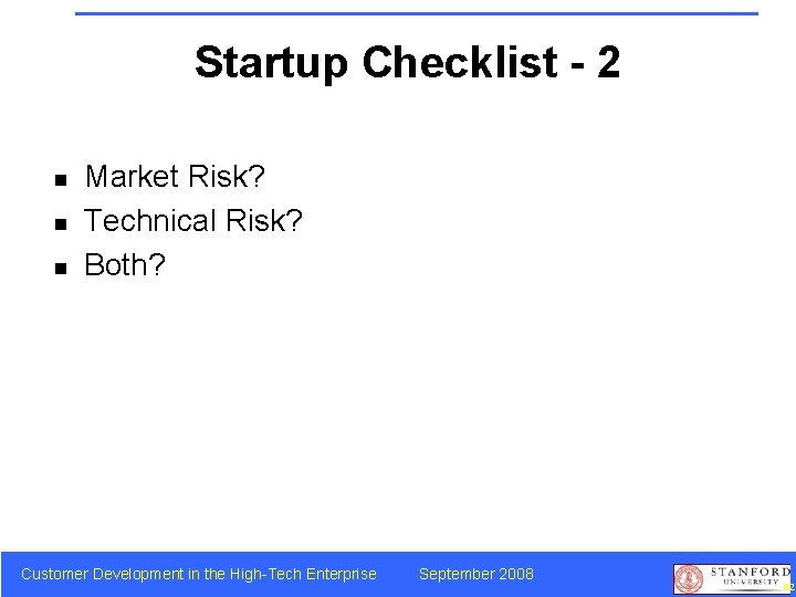 Startup Checklist - 2 n n n Market Risk? Technical Risk? Both? Customer Development