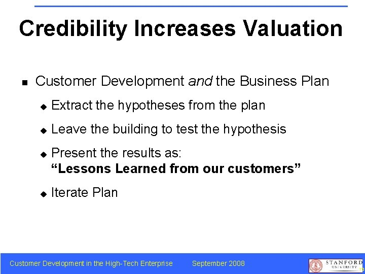 Credibility Increases Valuation n Customer Development and the Business Plan u Extract the hypotheses