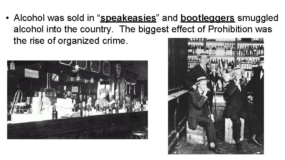 """• Alcohol was sold in """"speakeasies"""" and bootleggers smuggled alcohol into the country."""