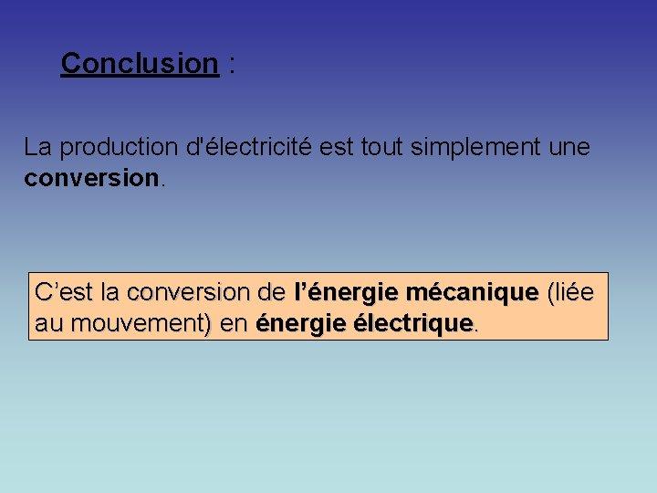 Conclusion : La production d'électricité est tout simplement une conversion. C'est la conversion de