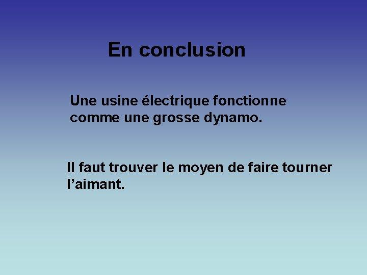 En conclusion Une usine électrique fonctionne comme une grosse dynamo. Il faut trouver le