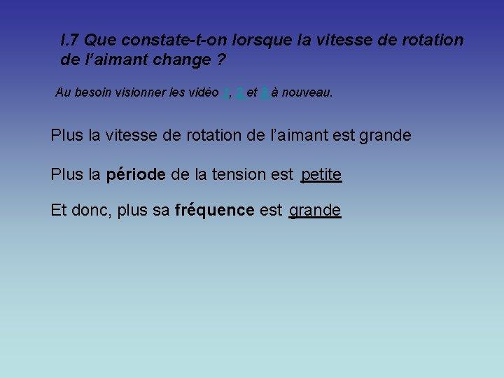 I. 7 Que constate-t-on lorsque la vitesse de rotation de l'aimant change ? Au