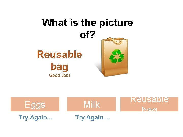 What is the picture of? Reusable bag Good Job! Eggs Milk Try Again… Reusable