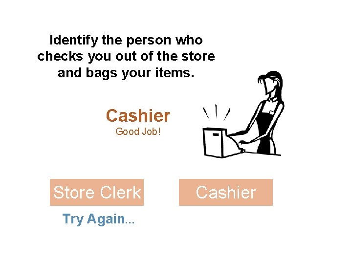 Identify the person who checks you out of the store and bags your items.