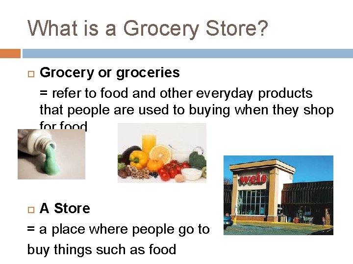 What is a Grocery Store? Grocery or groceries = refer to food and other