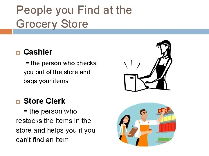 People you Find at the Grocery Store Cashier = the person who checks you