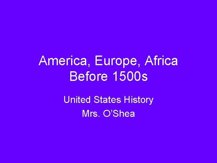 America, Europe, Africa Before 1500 s United States History Mrs. O'Shea