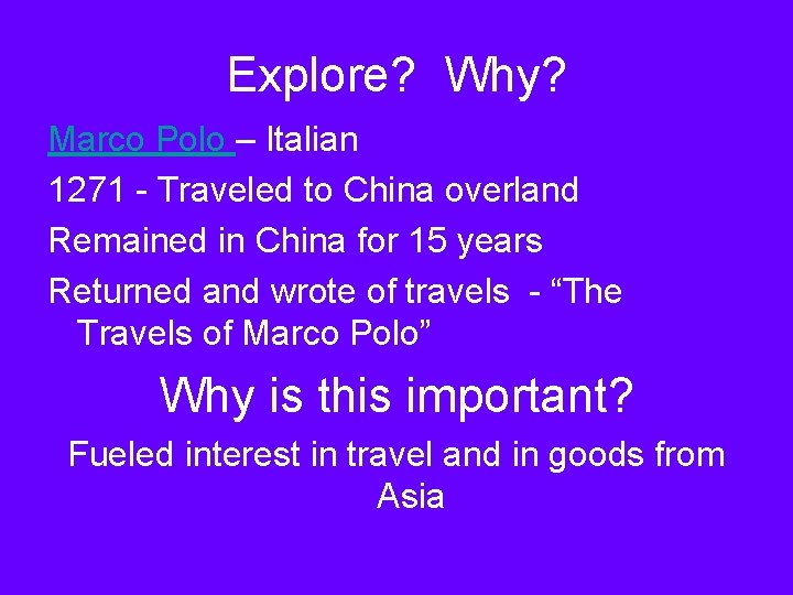 Explore? Why? Marco Polo – Italian 1271 - Traveled to China overland Remained in