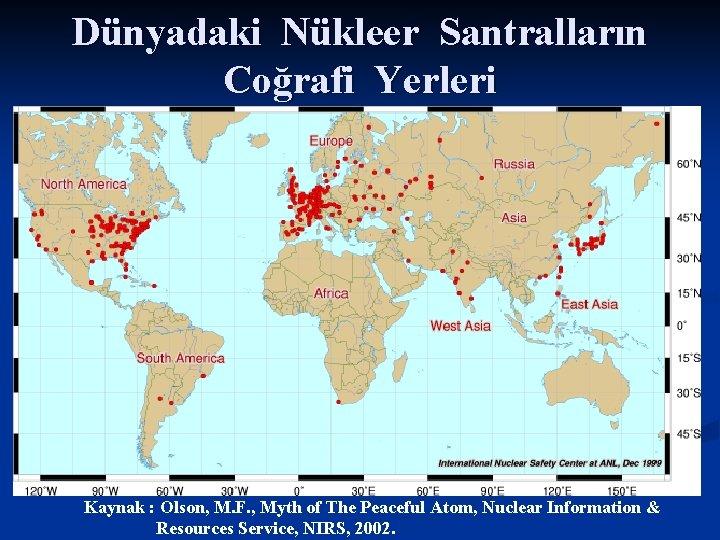 Dünyadaki Nükleer Santralların Coğrafi Yerleri Kaynak : Olson, M. F. , Myth of The