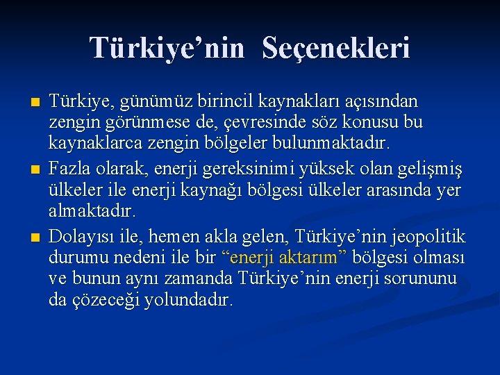 Türkiye'nin Seçenekleri n n n Türkiye, günümüz birincil kaynakları açısından zengin görünmese de, çevresinde