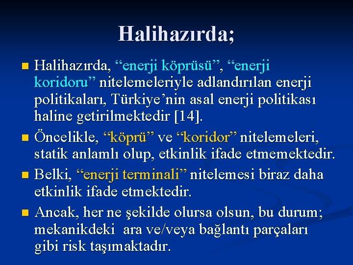 """Halihazırda; Halihazırda, """"enerji köprüsü"""", """"enerji koridoru"""" nitelemeleriyle adlandırılan enerji politikaları, Türkiye'nin asal enerji politikası"""