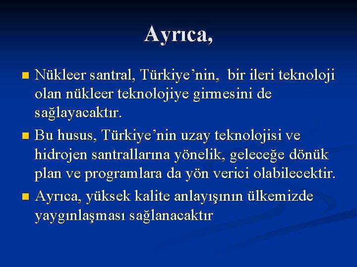 Ayrıca, Nükleer santral, Türkiye'nin, bir ileri teknoloji olan nükleer teknolojiye girmesini de sağlayacaktır. n