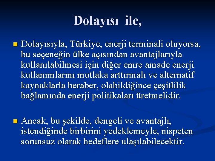 Dolayısı ile, n Dolayısıyla, Türkiye, enerji terminali oluyorsa, bu seçeneğin ülke açısından avantajlarıyla kullanılabilmesi