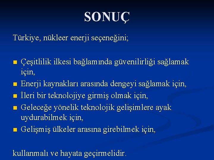 SONUÇ Türkiye, nükleer enerji seçeneğini; n n n Çeşitlilik ilkesi bağlamında güvenilirliği sağlamak için,