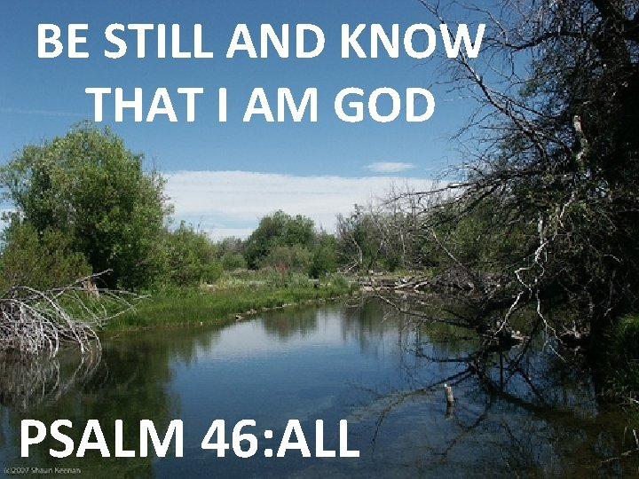 BE STILL AND KNOW THAT I AM GOD PSALM 46: ALL