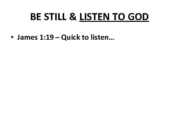 BE STILL & LISTEN TO GOD • James 1: 19 – Quick to listen…