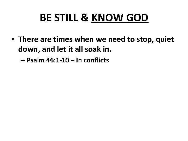 BE STILL & KNOW GOD • There are times when we need to stop,