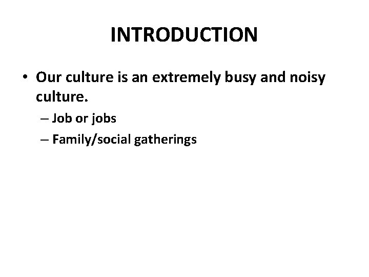 INTRODUCTION • Our culture is an extremely busy and noisy culture. – Job or