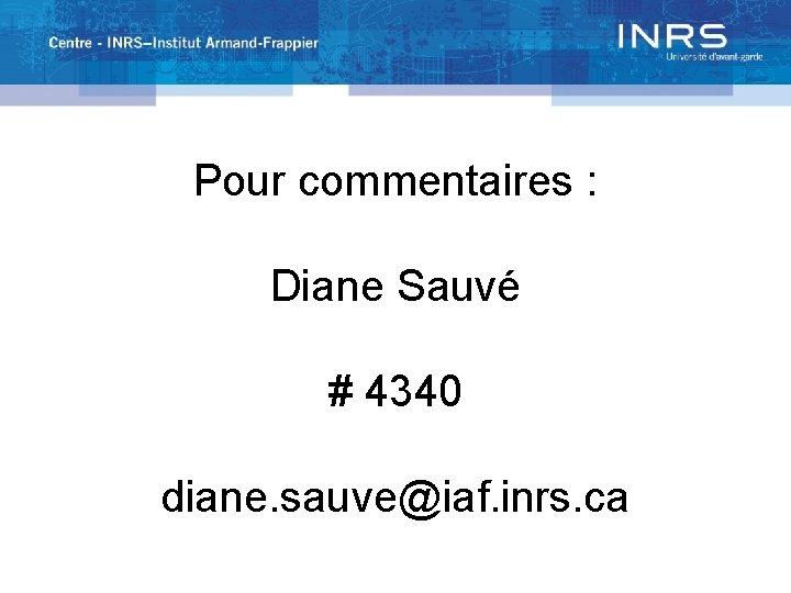 Pour commentaires : Diane Sauvé # 4340 diane. sauve@iaf. inrs. ca