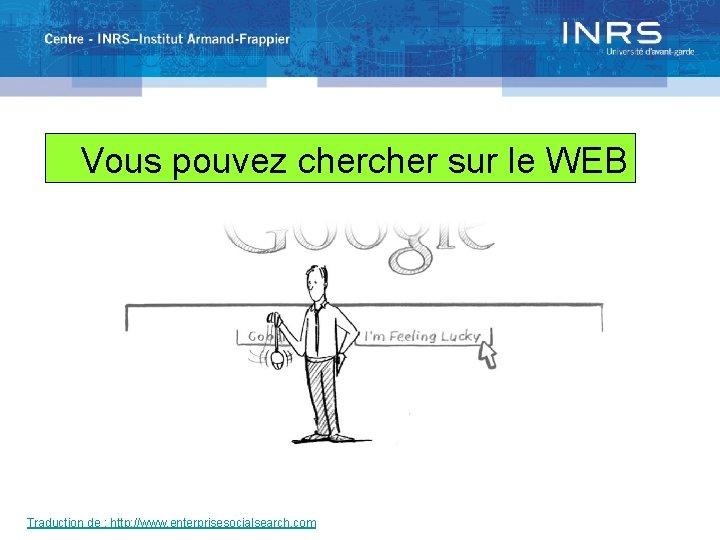 Vous pouvez cher sur le WEB Traduction de : http: //www. enterprisesocialsearch. com