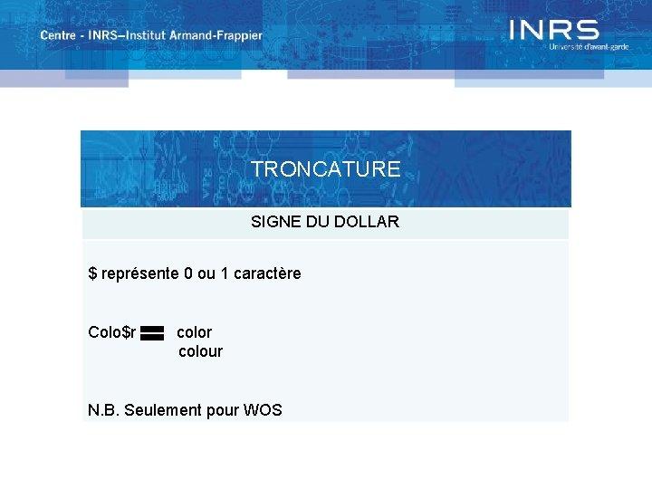 TRONCATURE SIGNE DU DOLLAR $ représente 0 ou 1 caractère Colo$r colour N. B.