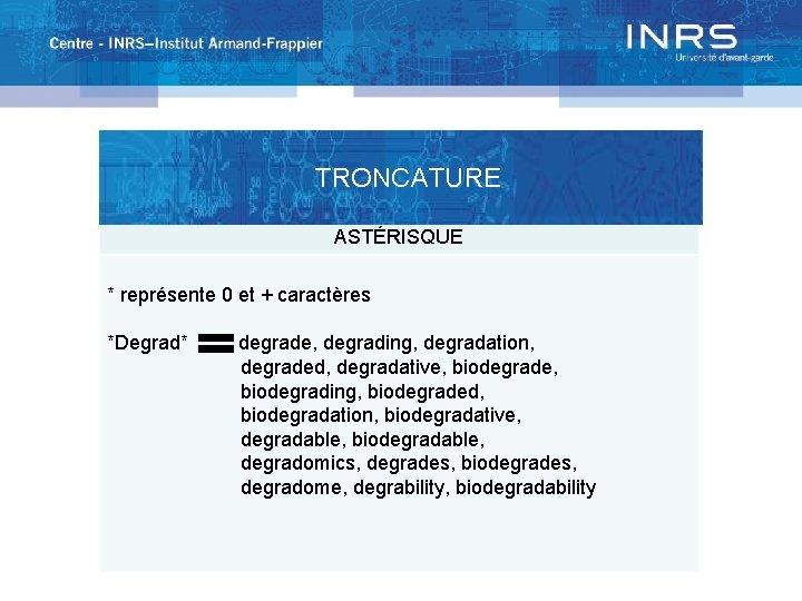 TRONCATURE ASTÉRISQUE * représente 0 et + caractères *Degrad* degrade, degrading, degradation, degraded, degradative,