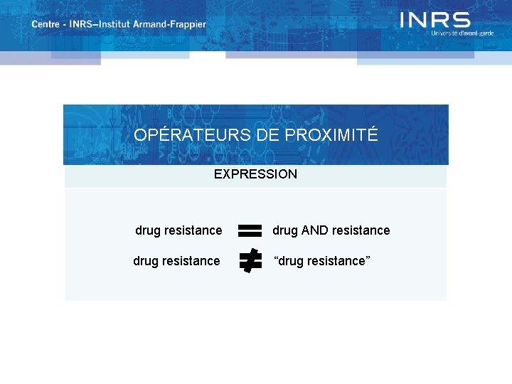 """OPÉRATEURS DE PROXIMITÉ EXPRESSION drug resistance drug AND resistance drug resistance """"drug resistance"""""""