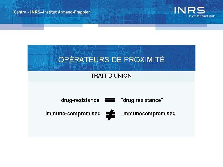 """OPÉRATEURS DE PROXIMITÉ TRAIT D'UNION drug-resistance immuno-compromised """"drug resistance"""" immunocompromised"""