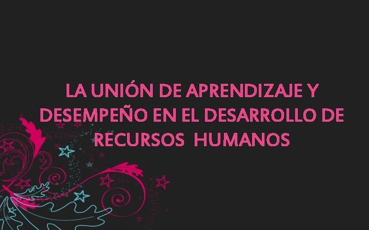 LA UNIÓN DE APRENDIZAJE Y DESEMPEÑO EN EL DESARROLLO DE RECURSOS HUMANOS