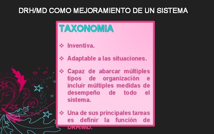 DRH/MD COMO MEJORAMIENTO DE UN SISTEMA TAXONOMIA v Inventiva. v Adaptable a las situaciones.